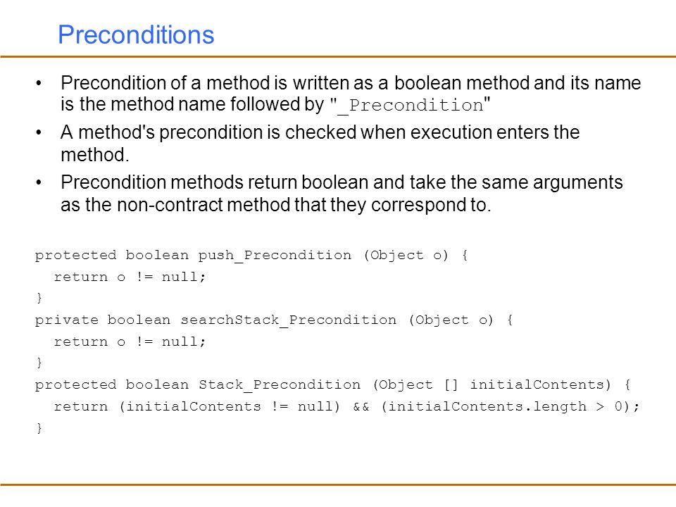 Preconditions Precondition of a method is written as a boolean method and its name is the method name followed by _Precondition A method s precondition is checked when execution enters the method.