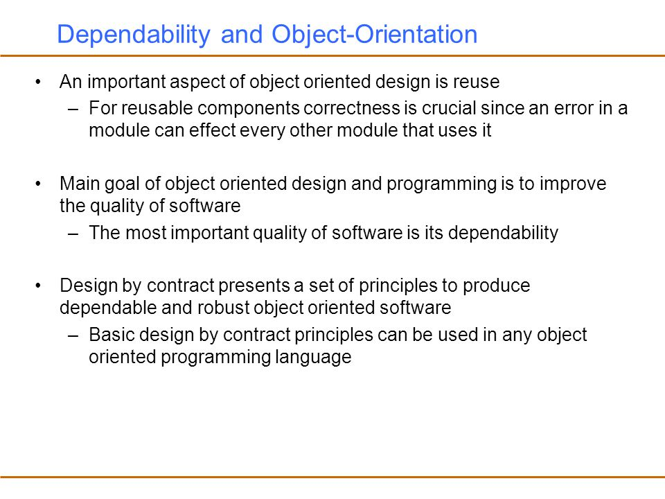 Dependability and Object-Orientation An important aspect of object oriented design is reuse –For reusable components correctness is crucial since an error in a module can effect every other module that uses it Main goal of object oriented design and programming is to improve the quality of software –The most important quality of software is its dependability Design by contract presents a set of principles to produce dependable and robust object oriented software –Basic design by contract principles can be used in any object oriented programming language