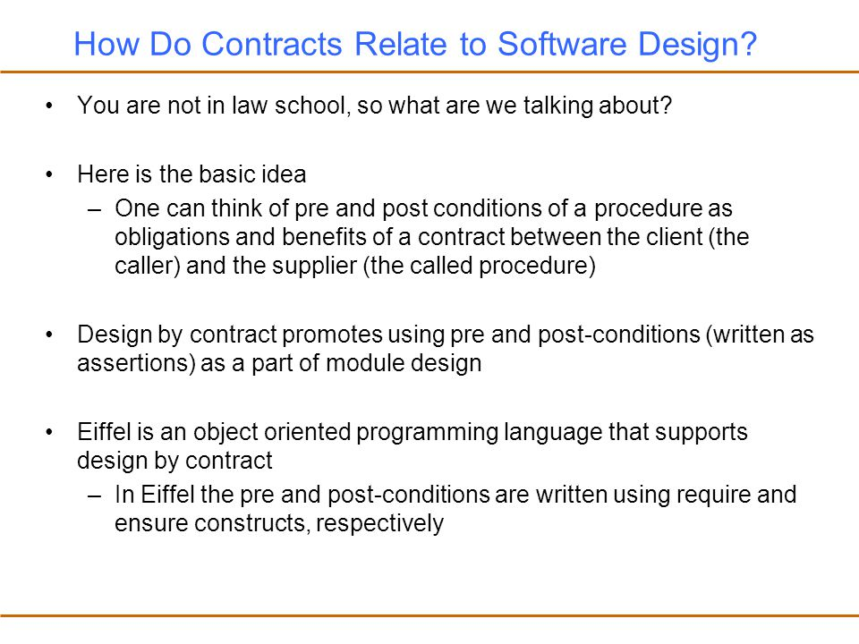 Design by Contract in Eiffel In Eiffel procedures are written is in the following form: procedure_name(argument declarations) is -- Header comment require Precondition do Procedure body ensure Postcondition end