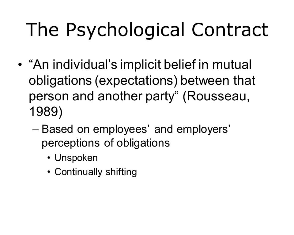 The Psychological Contract An individuals implicit belief in mutual obligations (expectations) between that person and another party (Rousseau, 1989) –Based on employees and employers perceptions of obligations Unspoken Continually shifting