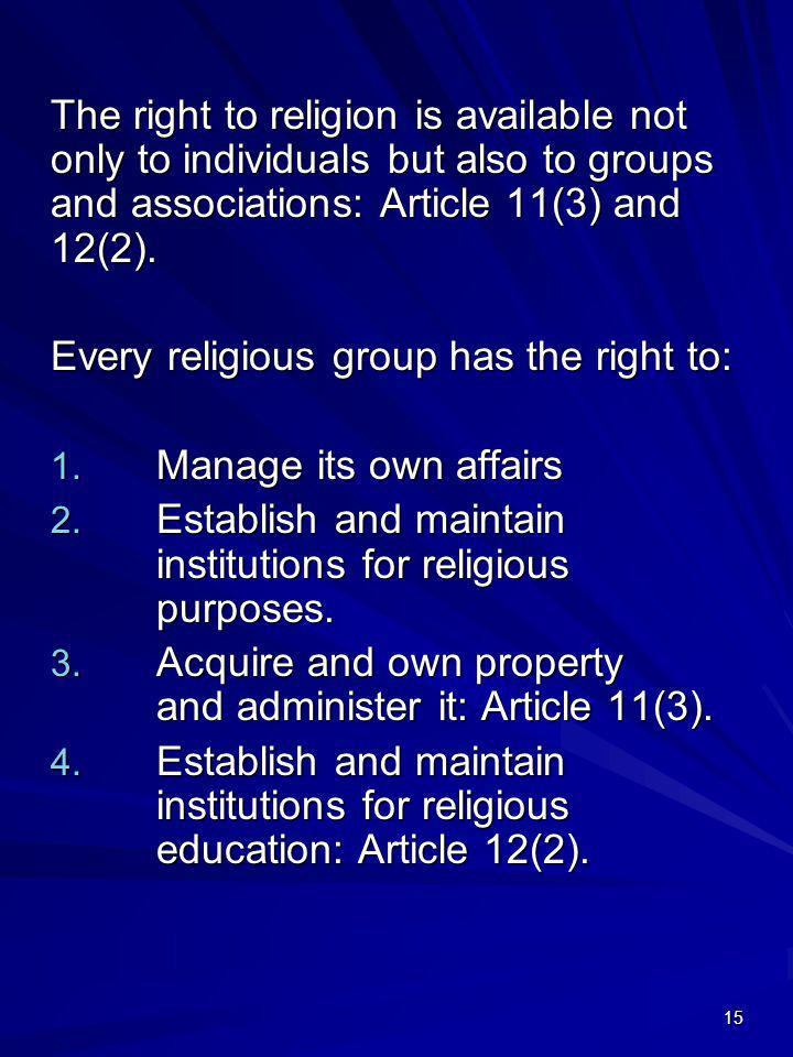 15 The right to religion is available not only to individuals but also to groups and associations: Article 11(3) and 12(2). Every religious group has