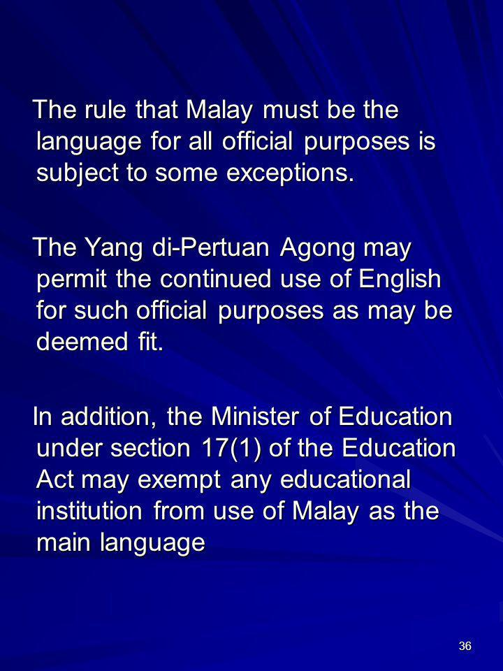 36 The rule that Malay must be the language for all official purposes is subject to some exceptions. The Yang di-Pertuan Agong may permit the continue