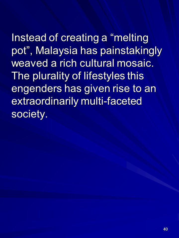 40 Instead of creating a melting pot, Malaysia has painstakingly weaved a rich cultural mosaic. The plurality of lifestyles this engenders has given r