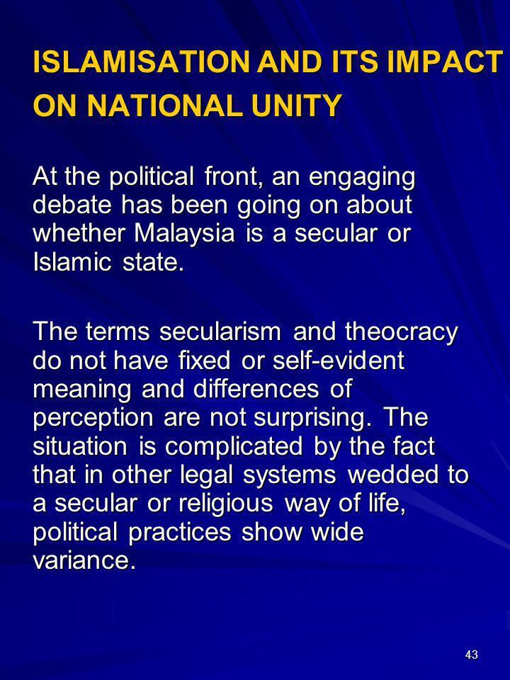 43 ISLAMISATION AND ITS IMPACT ON NATIONAL UNITY At the political front, an engaging debate has been going on about whether Malaysia is a secular or I