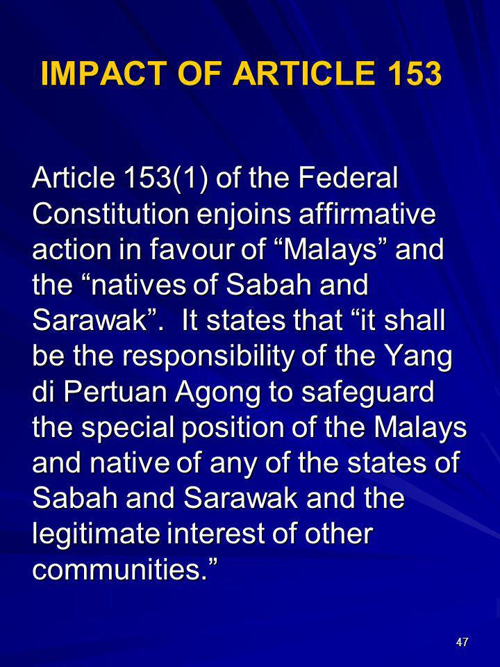47 IMPACT OF ARTICLE 153 Article 153(1) of the Federal Constitution enjoins affirmative action in favour of Malays and the natives of Sabah and Sarawa