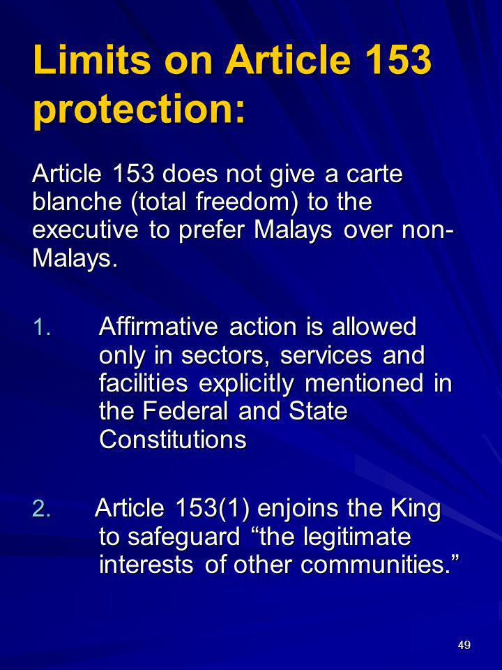 49 Limits on Article 153 protection: Article 153 does not give a carte blanche (total freedom) to the executive to prefer Malays over non- Malays. 1.