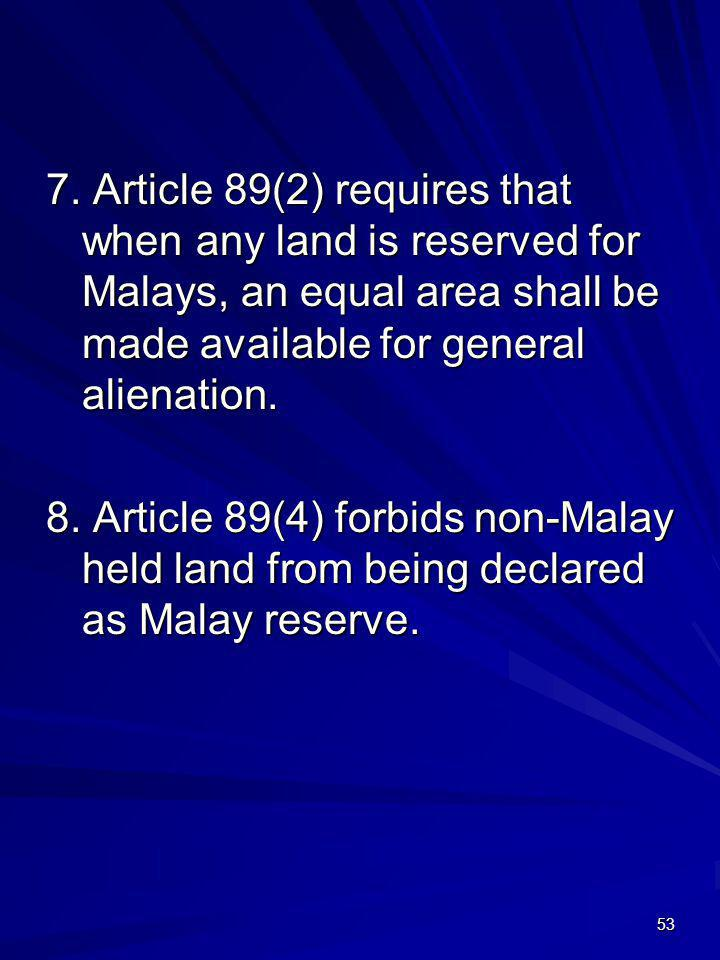 53 7. Article 89(2) requires that when any land is reserved for Malays, an equal area shall be made available for general alienation. 8. Article 89(4)