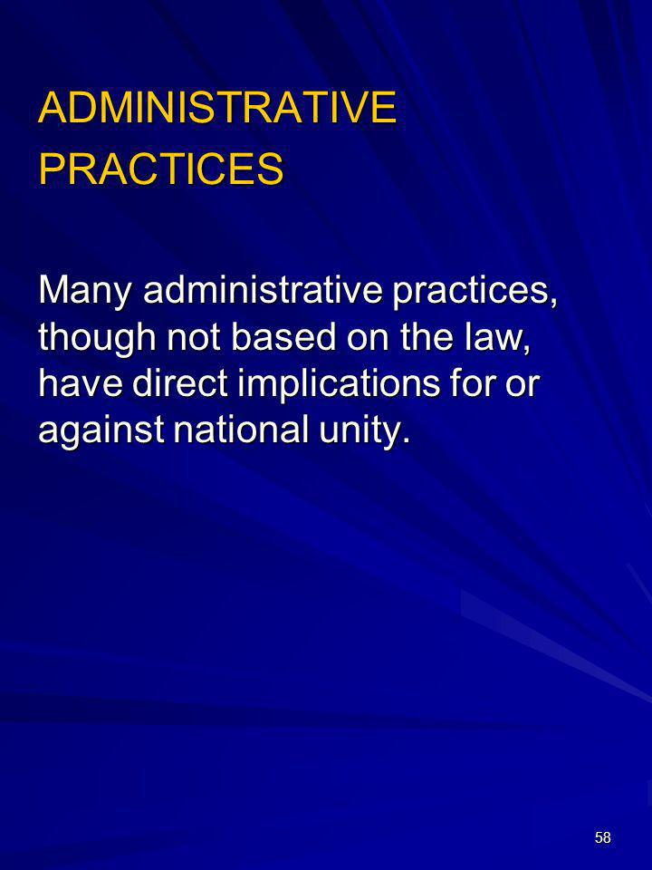 58 ADMINISTRATIVE PRACTICES Many administrative practices, though not based on the law, have direct implications for or against national unity.
