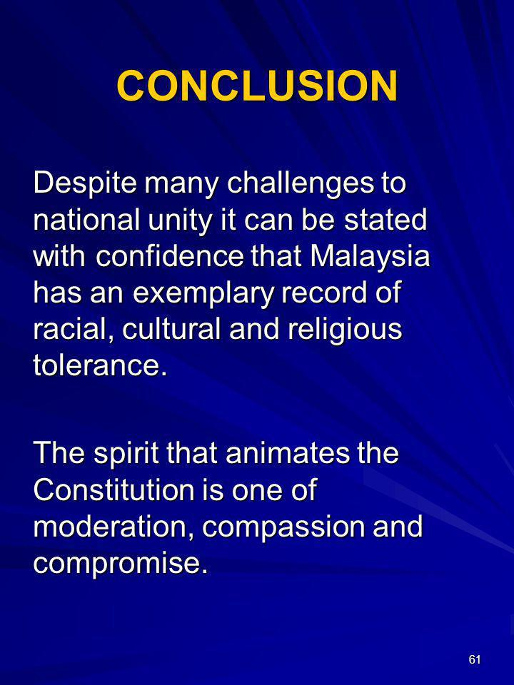 61 CONCLUSION Despite many challenges to national unity it can be stated with confidence that Malaysia has an exemplary record of racial, cultural and