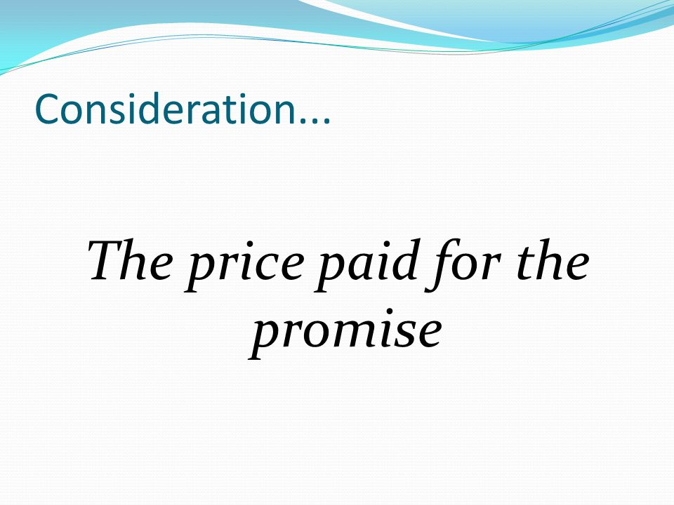Consideration... The price paid for the promise