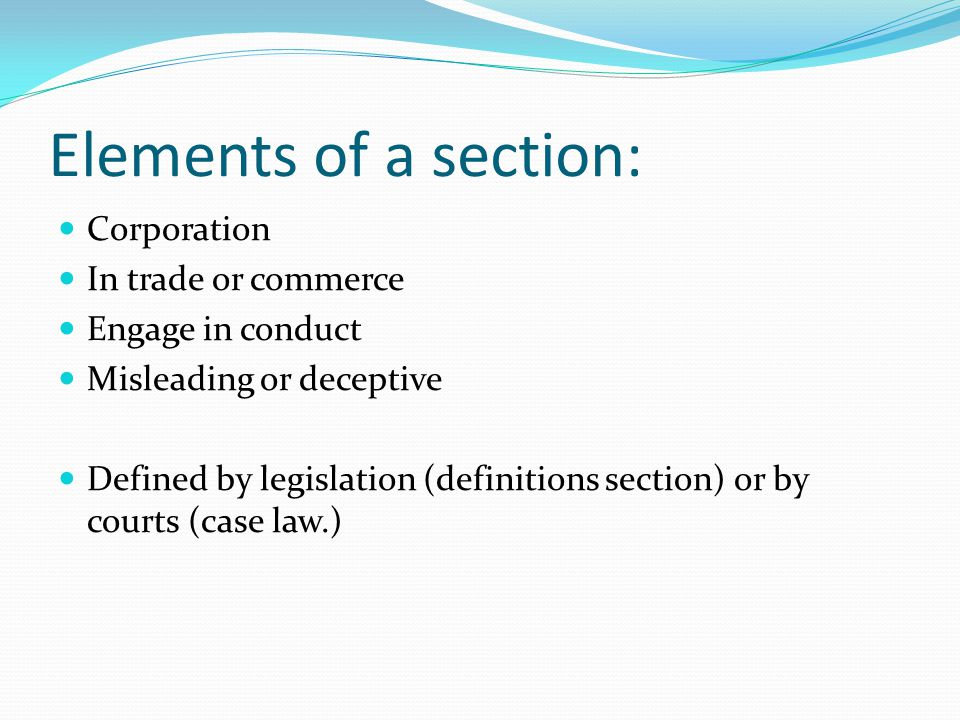 Elements of a section: Corporation In trade or commerce Engage in conduct Misleading or deceptive Defined by legislation (definitions section) or by c