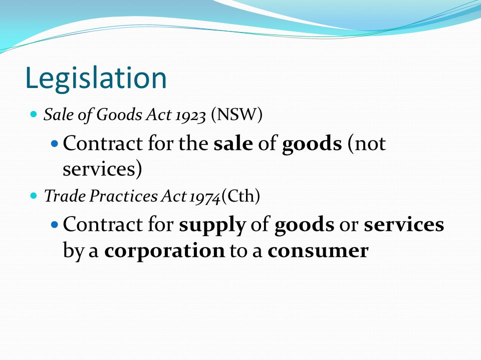 Legislation Sale of Goods Act 1923 (NSW) Contract for the sale of goods (not services) Trade Practices Act 1974(Cth) Contract for supply of goods or s