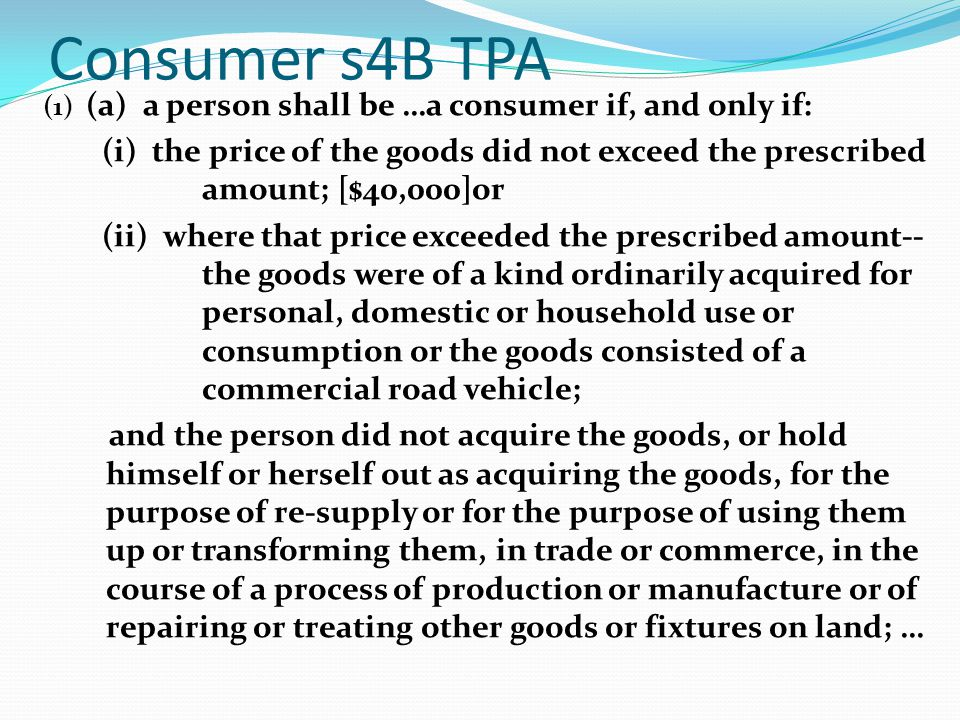 Consumer s4B TPA (1) (a) a person shall be …a consumer if, and only if: (i) the price of the goods did not exceed the prescribed amount; [$40,000]or (