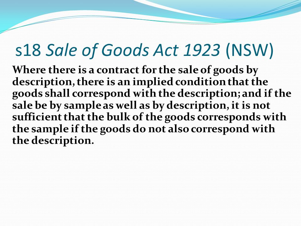 s18 Sale of Goods Act 1923 (NSW) Where there is a contract for the sale of goods by description, there is an implied condition that the goods shall co