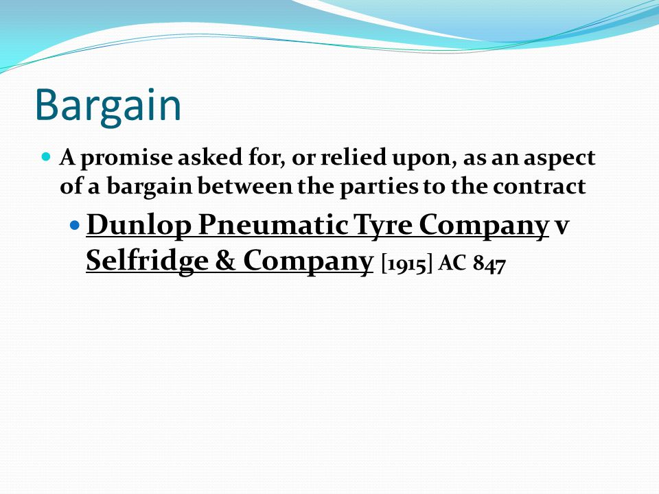 Bargain A promise asked for, or relied upon, as an aspect of a bargain between the parties to the contract Dunlop Pneumatic Tyre Company v Selfridge &