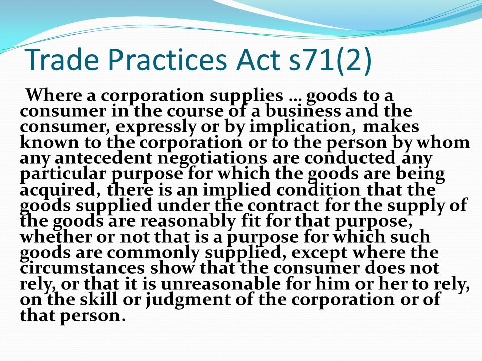 Trade Practices Act s71(2) Where a corporation supplies … goods to a consumer in the course of a business and the consumer, expressly or by implicatio
