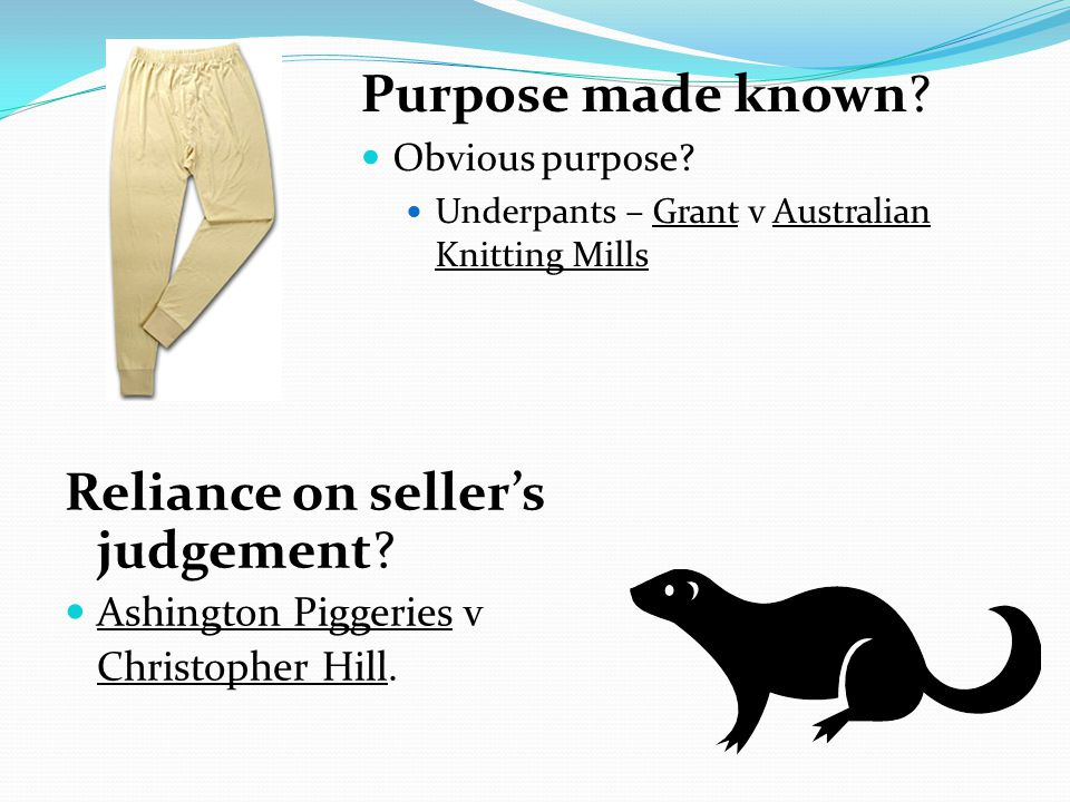 Purpose made known? Obvious purpose? Underpants – Grant v Australian Knitting Mills Reliance on sellers judgement? Ashington Piggeries v Christopher H