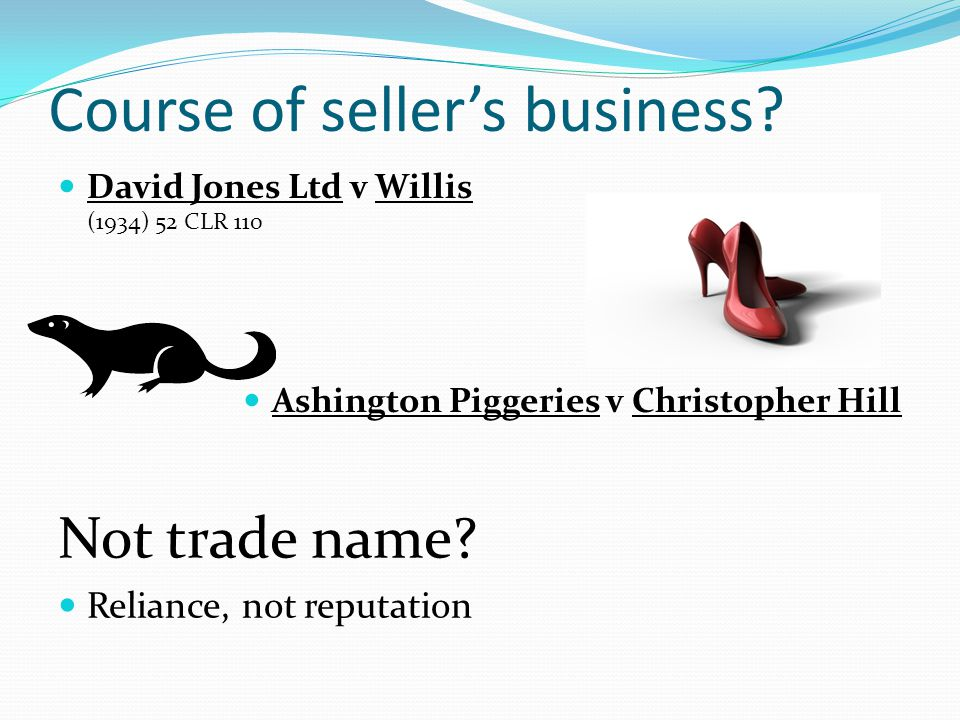Course of sellers business? David Jones Ltd v Willis (1934) 52 CLR 110 Ashington Piggeries v Christopher Hill Not trade name? Reliance, not reputation