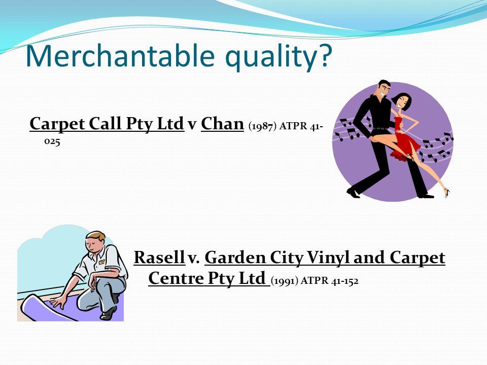 Merchantable quality.Carpet Call Pty Ltd v Chan (1987) ATPR 41- 025 Rasell v.
