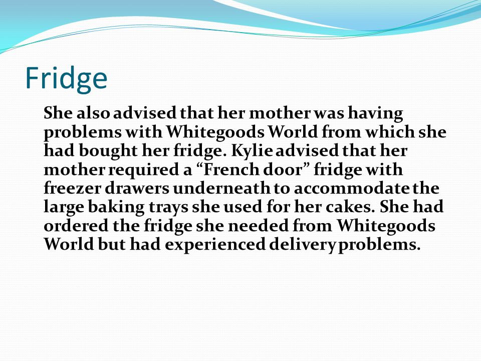 Fridge She also advised that her mother was having problems with Whitegoods World from which she had bought her fridge. Kylie advised that her mother