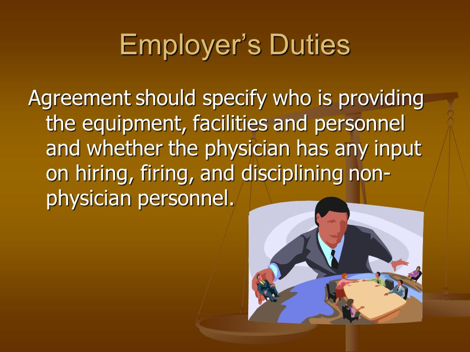 Employers Duties Agreement should specify who is providing the equipment, facilities and personnel and whether the physician has any input on hiring, firing, and disciplining non- physician personnel.