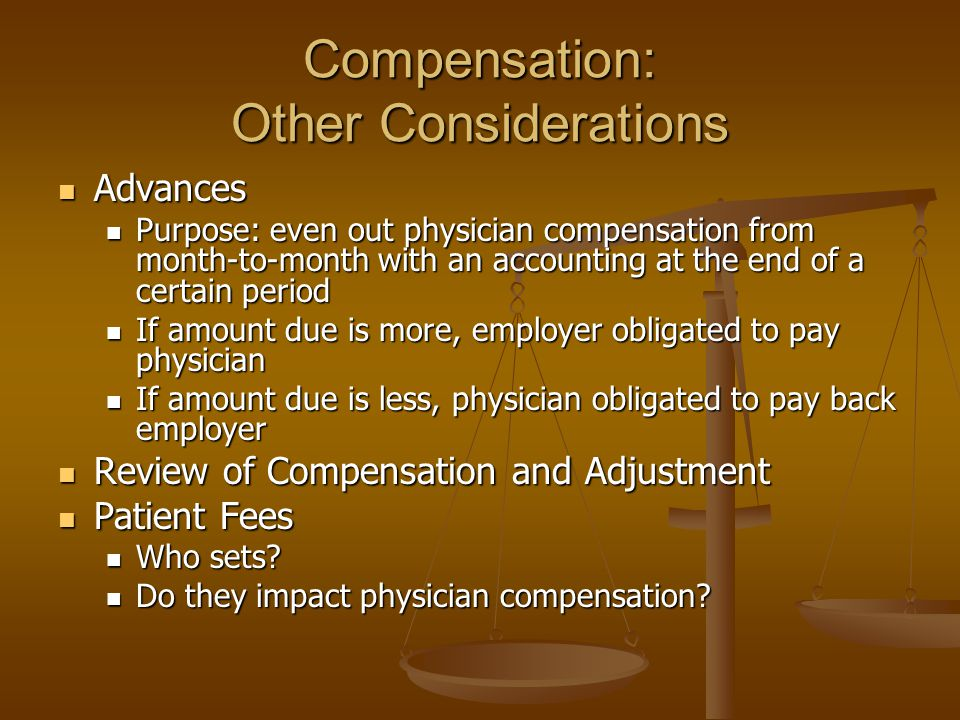 Compensation: Other Considerations Advances Advances Purpose: even out physician compensation from month-to-month with an accounting at the end of a certain period Purpose: even out physician compensation from month-to-month with an accounting at the end of a certain period If amount due is more, employer obligated to pay physician If amount due is more, employer obligated to pay physician If amount due is less, physician obligated to pay back employer If amount due is less, physician obligated to pay back employer Review of Compensation and Adjustment Review of Compensation and Adjustment Patient Fees Patient Fees Who sets.