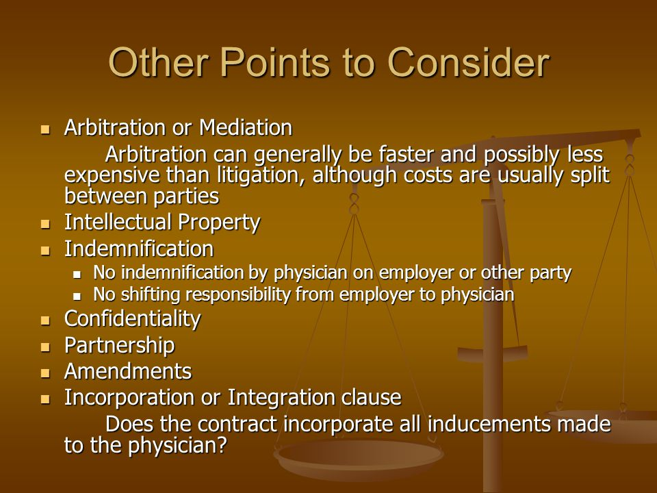 Other Points to Consider Arbitration or Mediation Arbitration or Mediation Arbitration can generally be faster and possibly less expensive than litigation, although costs are usually split between parties Intellectual Property Intellectual Property Indemnification Indemnification No indemnification by physician on employer or other party No indemnification by physician on employer or other party No shifting responsibility from employer to physician No shifting responsibility from employer to physician Confidentiality Confidentiality Partnership Partnership Amendments Amendments Incorporation or Integration clause Incorporation or Integration clause Does the contract incorporate all inducements made to the physician