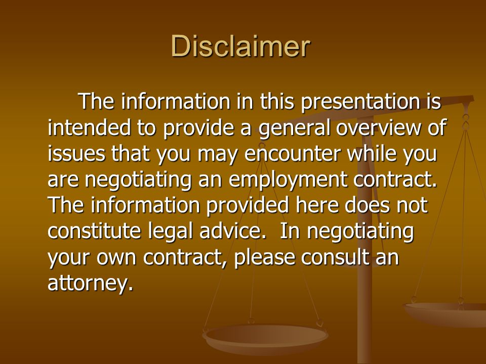 Disclaimer The information in this presentation is intended to provide a general overview of issues that you may encounter while you are negotiating an employment contract.