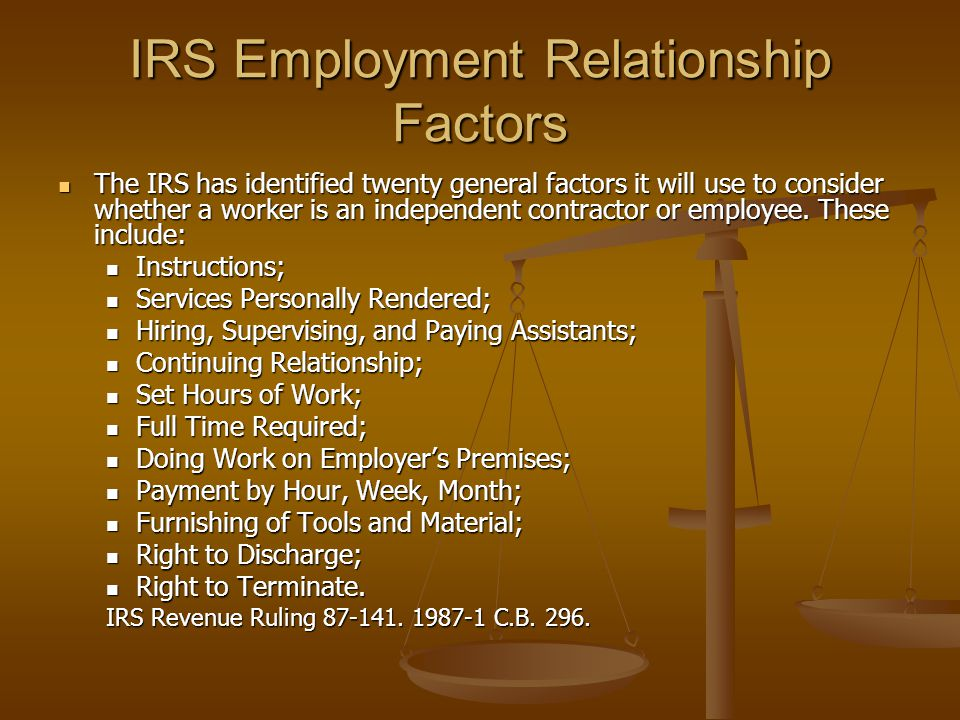 IRS Employment Relationship Factors The IRS has identified twenty general factors it will use to consider whether a worker is an independent contracto