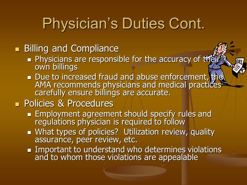 Physicians Duties Cont. Billing and Compliance Billing and Compliance Physicians are responsible for the accuracy of their own billings Physicians are