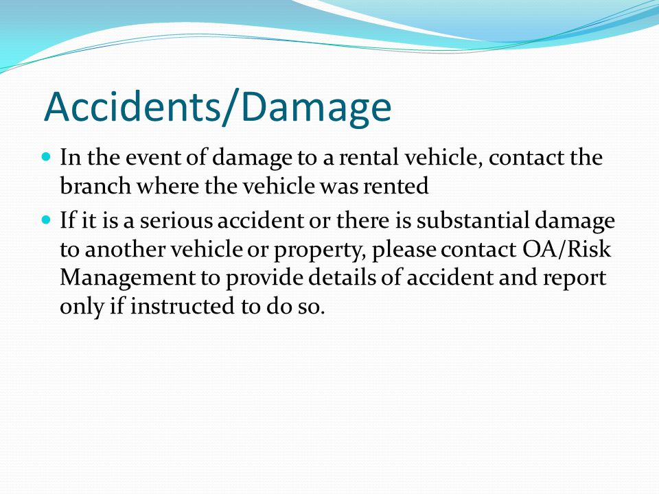 Accidents/Damage In the event of damage to a rental vehicle, contact the branch where the vehicle was rented If it is a serious accident or there is substantial damage to another vehicle or property, please contact OA/Risk Management to provide details of accident and report only if instructed to do so.