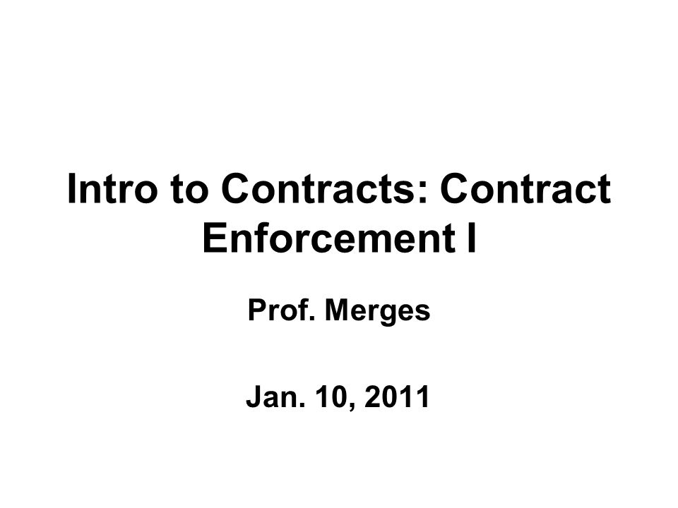 Intro to Contracts: Contract Enforcement I Prof. Merges Jan. 10, 2011