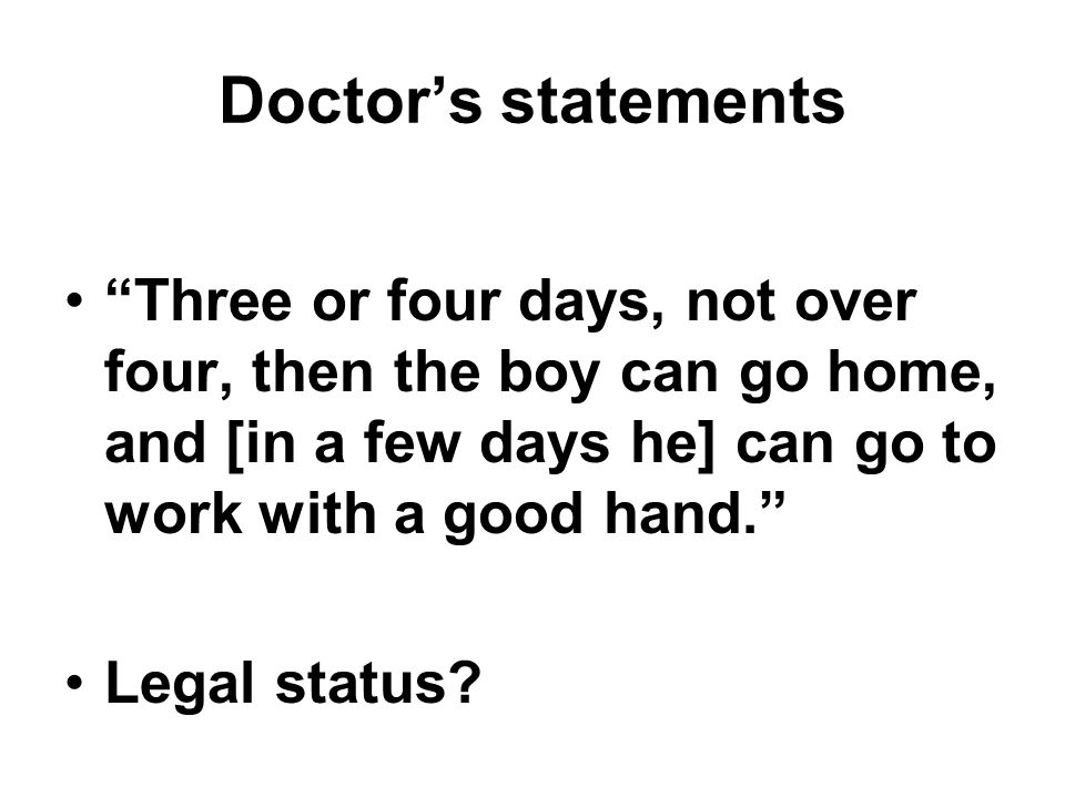 Doctors statements Three or four days, not over four, then the boy can go home, and [in a few days he] can go to work with a good hand.