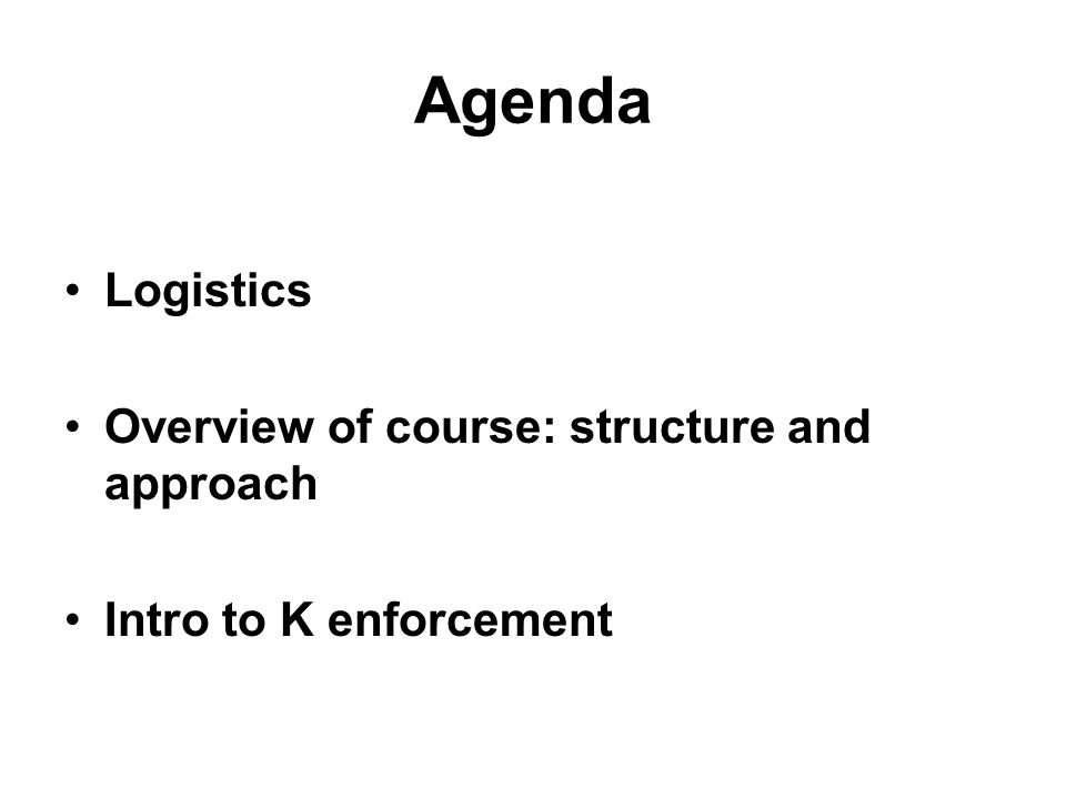 Agenda Logistics Overview of course: structure and approach Intro to K enforcement
