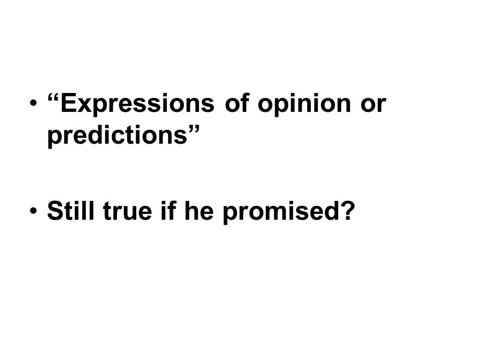 Expressions of opinion or predictions Still true if he promised