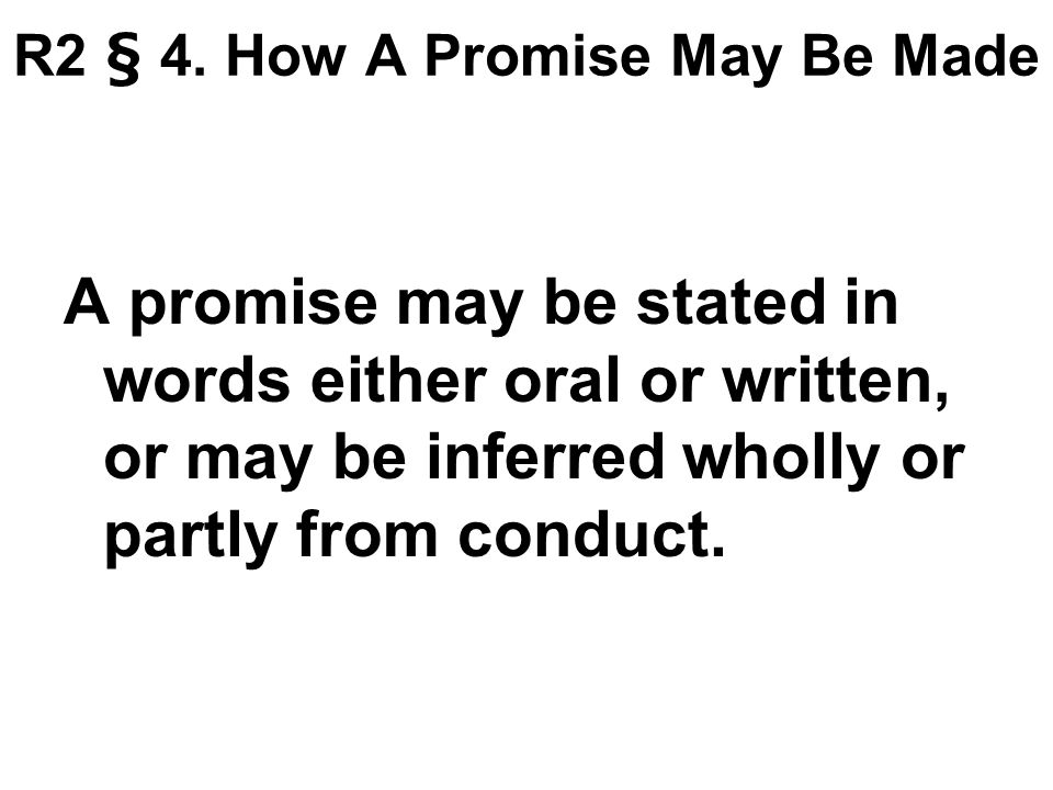 R2 § 4. How A Promise May Be Made A promise may be stated in words either oral or written, or may be inferred wholly or partly from conduct.