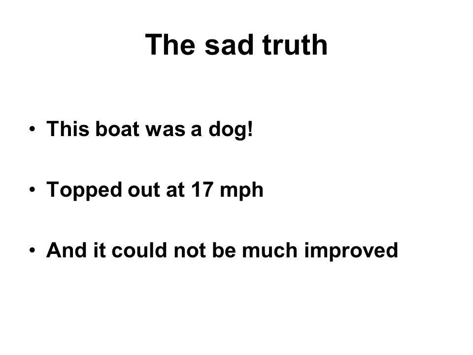 The sad truth This boat was a dog! Topped out at 17 mph And it could not be much improved