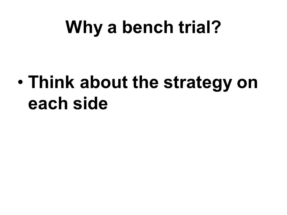 Why a bench trial Think about the strategy on each side