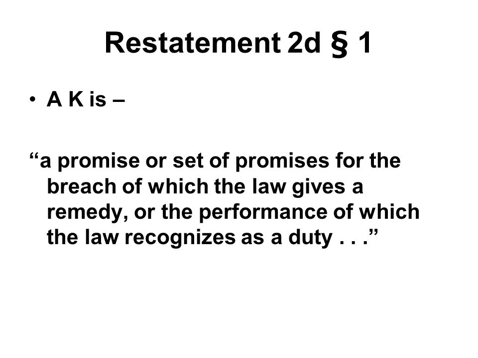 Restatement 2d § 1 A K is – a promise or set of promises for the breach of which the law gives a remedy, or the performance of which the law recognizes as a duty...