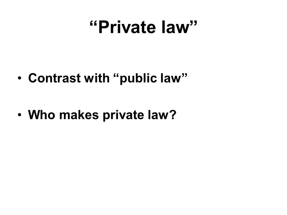 Private law Contrast with public law Who makes private law