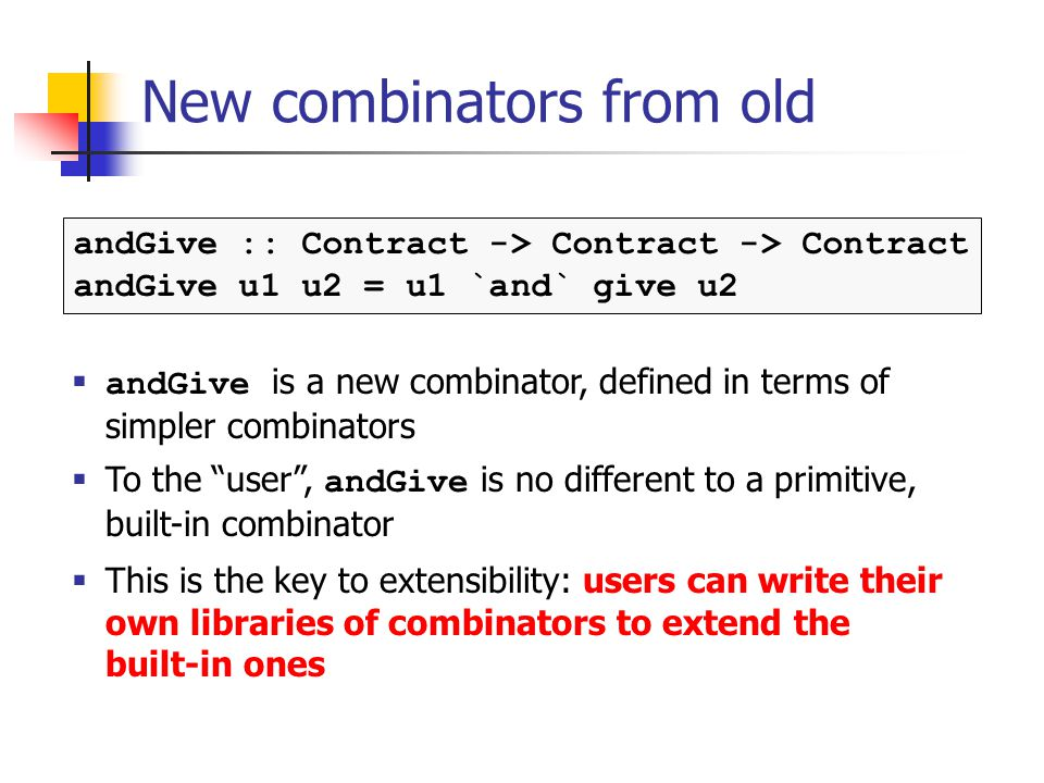 New combinators from old andGive :: Contract -> Contract -> Contract andGive u1 u2 = u1 `and` give u2 andGive is a new combinator, defined in terms of simpler combinators To the user, andGive is no different to a primitive, built-in combinator This is the key to extensibility: users can write their own libraries of combinators to extend the built-in ones
