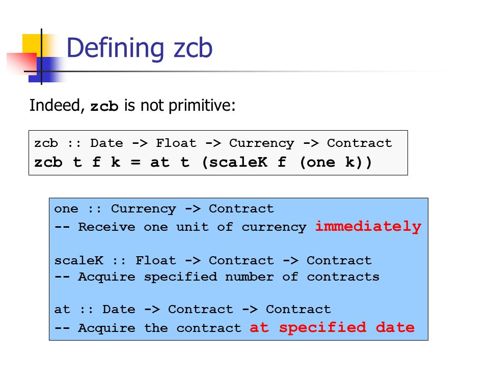 Defining zcb Indeed, zcb is not primitive: zcb :: Date -> Float -> Currency -> Contract zcb t f k = at t (scaleK f (one k)) one :: Currency -> Contract -- Receive one unit of currency immediately scaleK :: Float -> Contract -> Contract -- Acquire specified number of contracts at :: Date -> Contract -> Contract -- Acquire the contract at specified date