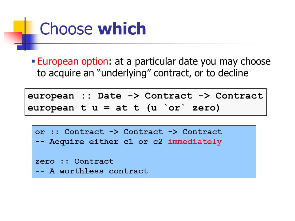 Choose which or :: Contract -> Contract -> Contract -- Acquire either c1 or c2 immediately zero :: Contract -- A worthless contract european :: Date -> Contract -> Contract european t u = at t (u `or` zero) European option: at a particular date you may choose to acquire an underlying contract, or to decline