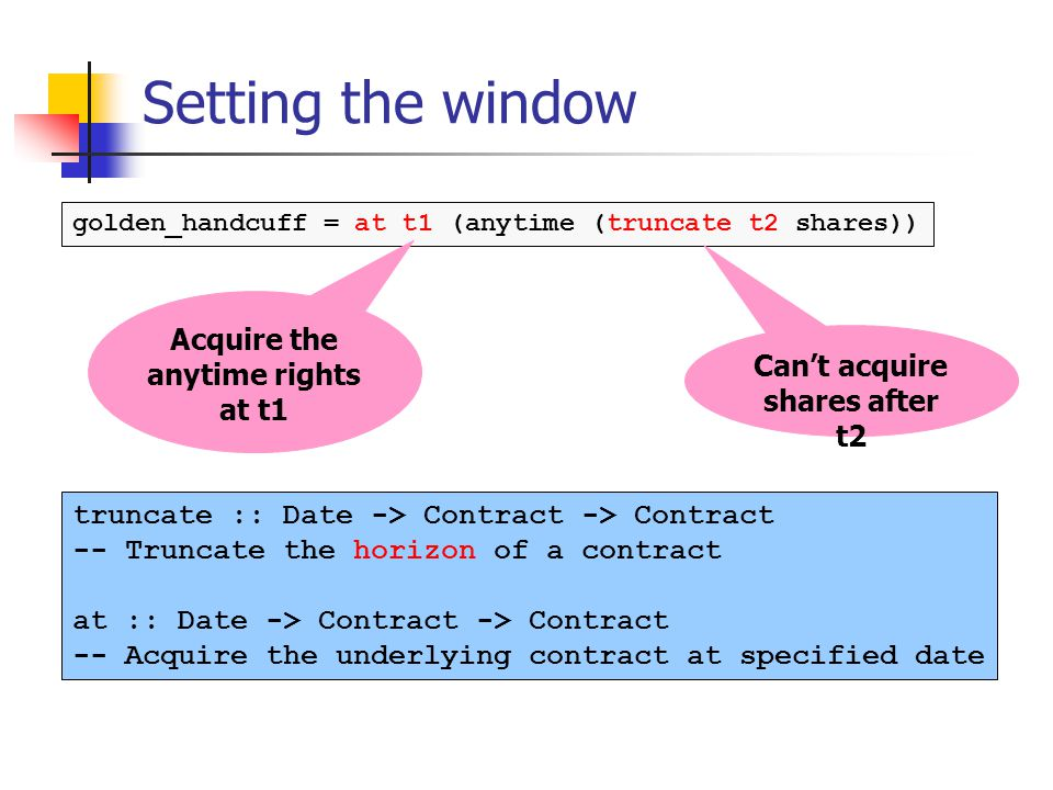 Setting the window golden_handcuff = at t1 (anytime (truncate t2 shares)) truncate :: Date -> Contract -> Contract -- Truncate the horizon of a contract at :: Date -> Contract -> Contract -- Acquire the underlying contract at specified date Cant acquire shares after t2 Acquire the anytime rights at t1