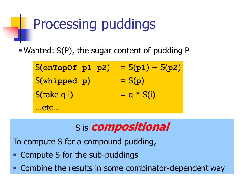 Processing puddings Wanted: S(P), the sugar content of pudding P S( onTopOf p1 p2 ) = S( p1 ) + S( p2 ) S( whipped p ) = S( p ) S(take q i)= q * S(i) …etc… S is compositional To compute S for a compound pudding, Compute S for the sub-puddings Combine the results in some combinator-dependent way