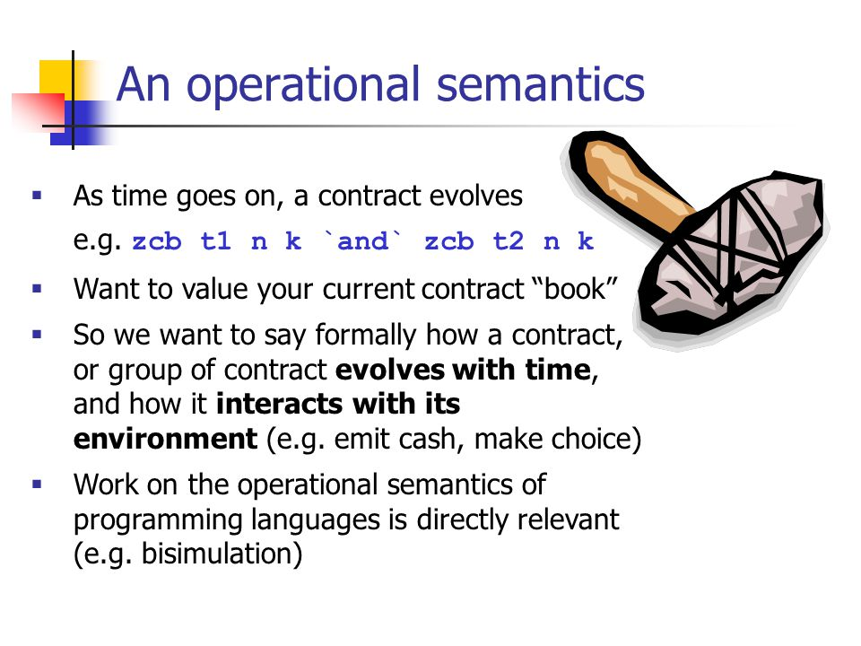 An operational semantics As time goes on, a contract evolves e.g. zcb t1 n k `and` zcb t2 n k Want to value your current contract book So we want to s
