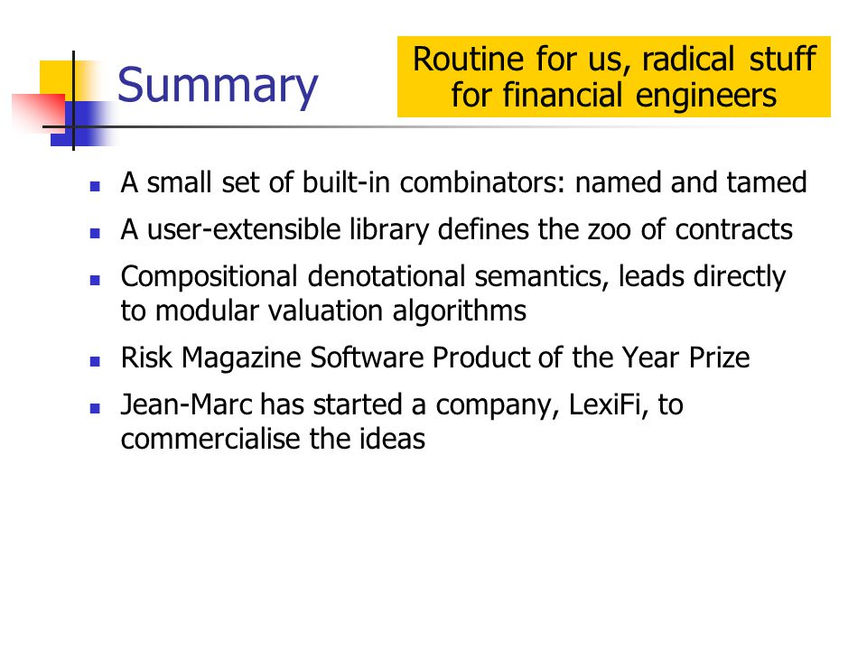 Summary A small set of built-in combinators: named and tamed A user-extensible library defines the zoo of contracts Compositional denotational semantics, leads directly to modular valuation algorithms Risk Magazine Software Product of the Year Prize Jean-Marc has started a company, LexiFi, to commercialise the ideas Routine for us, radical stuff for financial engineers