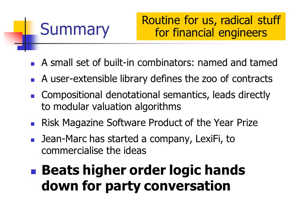 Summary A small set of built-in combinators: named and tamed A user-extensible library defines the zoo of contracts Compositional denotational semantics, leads directly to modular valuation algorithms Risk Magazine Software Product of the Year Prize Jean-Marc has started a company, LexiFi, to commercialise the ideas Beats higher order logic hands down for party conversation Routine for us, radical stuff for financial engineers