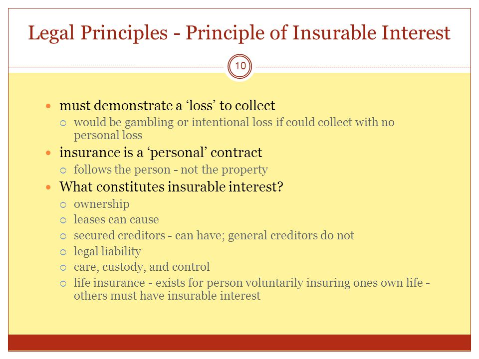 Legal Principles - Principle of Insurable Interest 10 must demonstrate a loss to collect would be gambling or intentional loss if could collect with no personal loss insurance is a personal contract follows the person - not the property What constitutes insurable interest.
