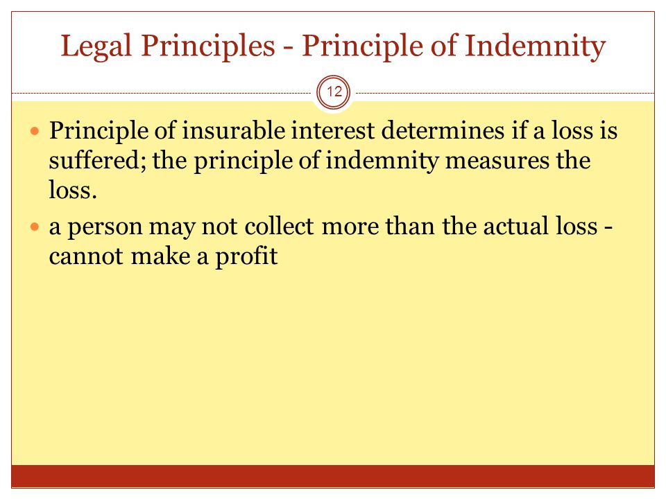Legal Principles - Principle of Indemnity 12 Principle of insurable interest determines if a loss is suffered; the principle of indemnity measures the